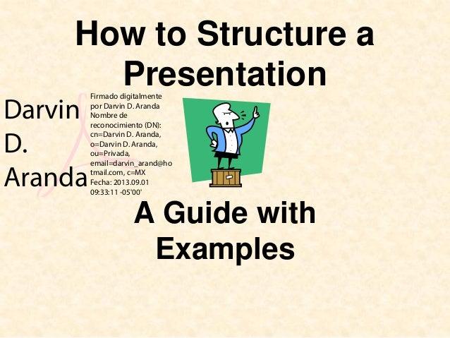 How to Structure a Presentation A Guide with Examples Darvin D. Aranda Firmado digitalmente por Darvin D. Aranda Nombre de...