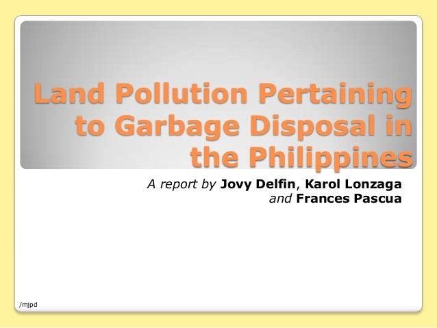 Land Pollution Pertaining to Garbage Disposal in the Philippines A report by Jovy Delfin, Karol Lonzaga and Frances Pascua...