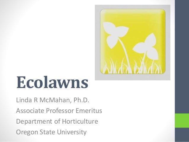 Ecolawns Linda R McMahan, Ph.D. Associate Professor Emeritus Department of Horticulture Oregon State University