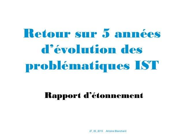 27_05_2015Antoine Blanchard Retour sur 5 années d'évolution des problématiques IST Rapport d'étonnement