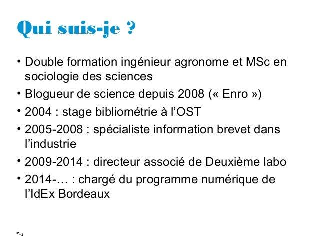 2P_ Qui suis-je ? • Double formation ingénieur agronome et MSc en sociologie des sciences • Blogueur de science depuis 200...