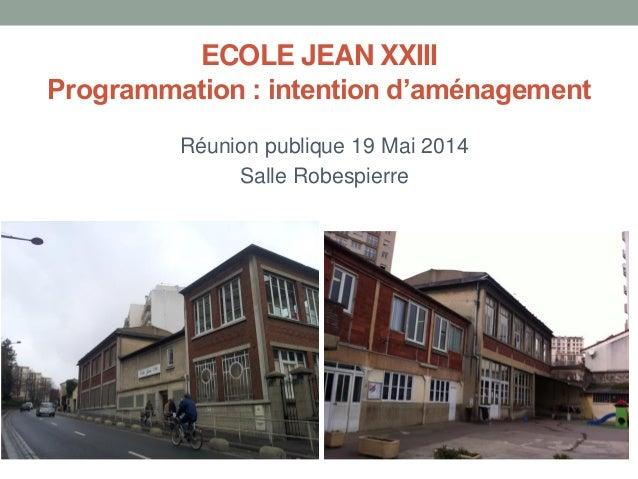 ECOLE JEAN XXIII Programmation : intention d'aménagement Réunion publique 19 Mai 2014 Salle Robespierre
