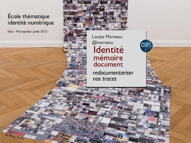 École thématique identité numérique redocumentariser nos traces Louise Merzeau @lmerzeau Identité mémoire document Sète - ...