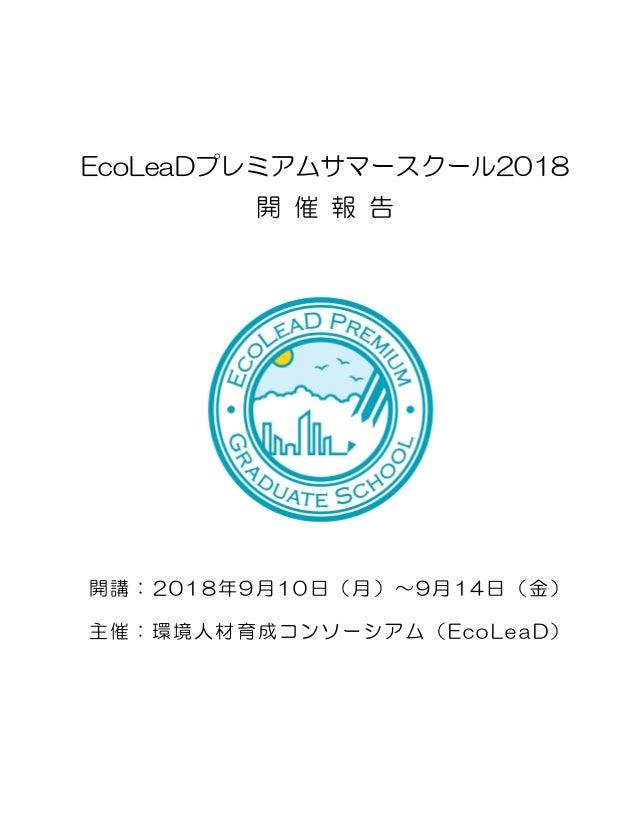 EcoLeaDプレミアムサマースクール2018 開 催 報 告 開講:2018年9月10日(月)~9月14日(金) 主催:環境人材育成コンソーシアム(EcoLeaD)
