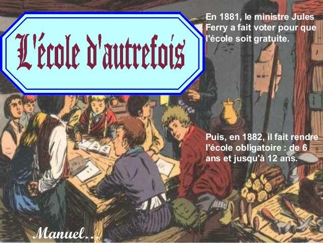 En 1881, le ministre Jules          Ferry a fait voter pour que          lécole soit gratuite.          Puis, en 1882, il ...