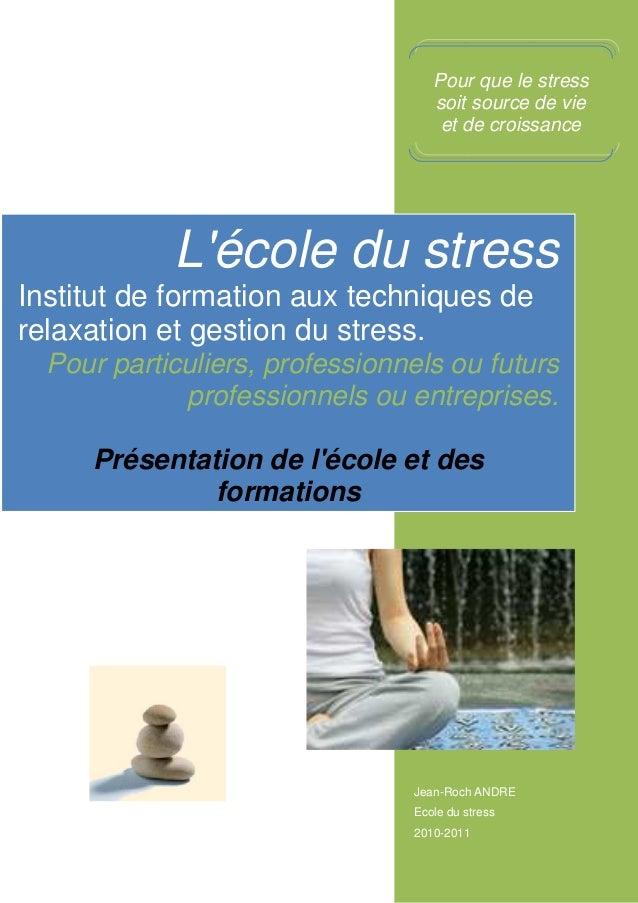 Jean-Roch ANDRE Ecole du stress 2010-2011 L'école du stress Institut de formation aux techniques de relaxation et gestion ...