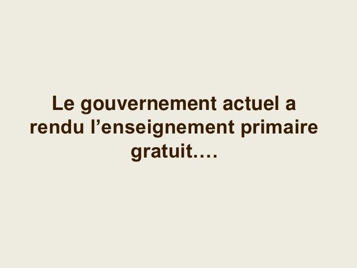 Le gouvernement actuel a rendu l'enseignement primaire    obligatoire et gratuit….