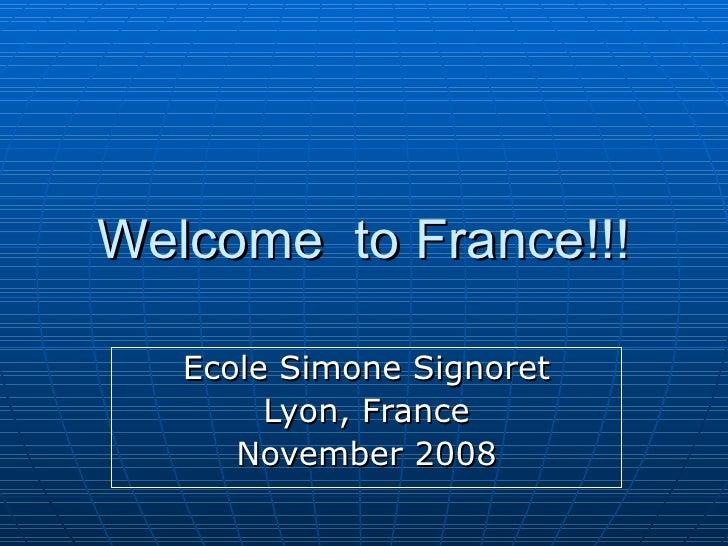 Welcome  to France!!! Ecole Simone Signoret Lyon, France November 2008