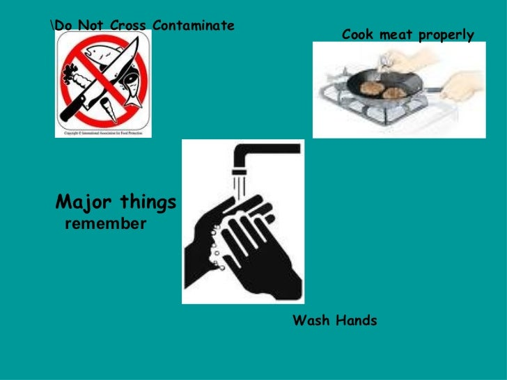 Major things   remember  Do Not Cross Contaminate Cook meat properly Wash Hands