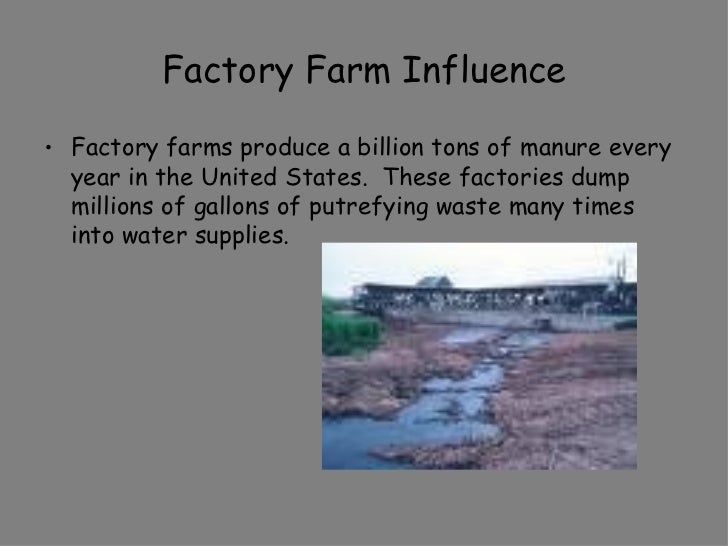 Factory Farm Influence <ul><li>Factory farms produce a billion tons of manure every year in the United States.  These fact...