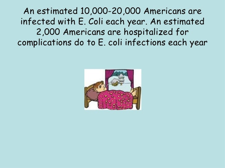 An estimated 10,000-20,000 Americans are infected with E. Coli each year. An estimated 2,000 Americans are hospitalized fo...