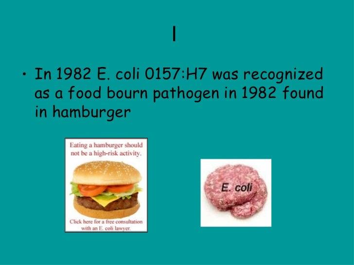 I  <ul><li>In 1982 E. coli 0157:H7 was recognized as a food bourn pathogen in 1982 found in hamburger </li></ul>