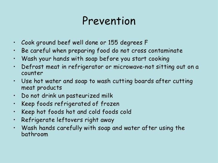 Prevention <ul><li>Cook ground beef well done or 155 degrees F </li></ul><ul><li>Be careful when preparing food do not cro...