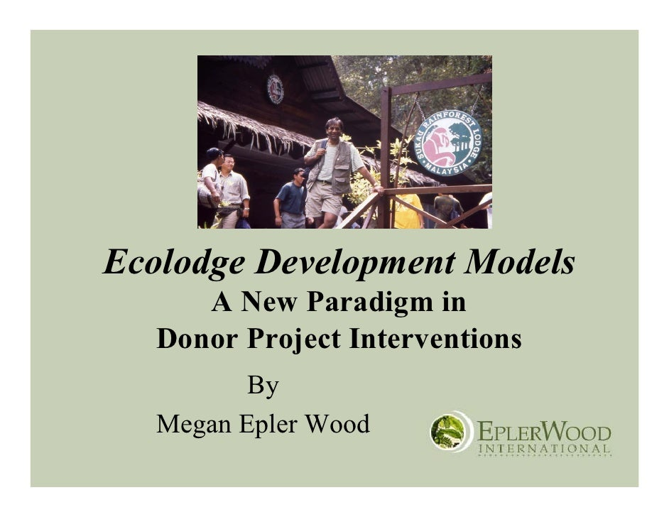 Ecolodge Development Models       A New Paradigm in    Donor Project Interventions           By    Megan Epler Wood