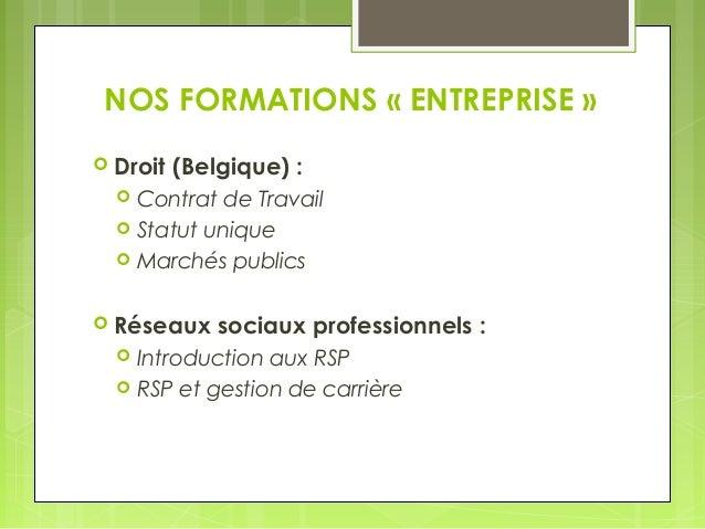 NOS FORMATIONS « ENTREPRISE »   Droit (Belgique) :   Contrat de Travail   Statut unique   Marchés publics   Réseaux s...