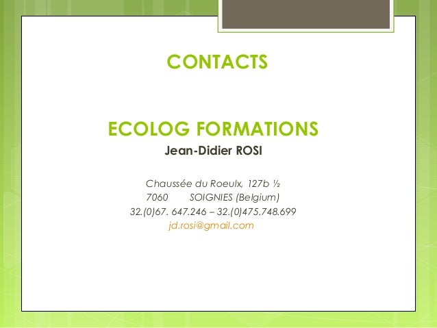 CONTACTS  ECOLOG FORMATIONS  Jean-Didier ROSI  Chaussée du Roeulx, 127b ½  7060 SOIGNIES (Belgium)  32.(0)67. 647.246 – 32...