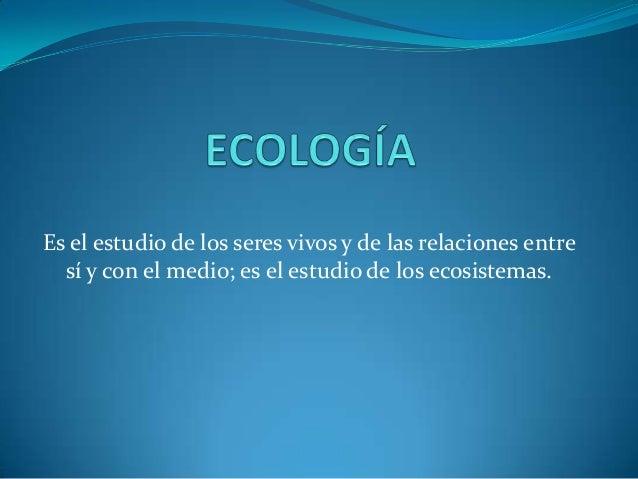 Es el estudio de los seres vivos y de las relaciones entre sí y con el medio; es el estudio de los ecosistemas.