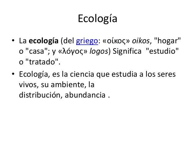 """Ecología • La ecología (del griego: «οίκος» oikos, """"hogar"""" o """"casa""""; y «λóγος» logos) Significa """"estudio"""" o """"tratado"""". • E..."""