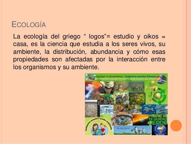 """ECOLOGÍA La ecología del griego """" logos""""= estudio y oikos = casa, es la ciencia que estudia a los seres vivos, su ambiente..."""