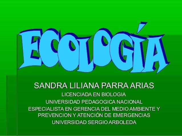 SANDRA LILIANA PARRA ARIASSANDRA LILIANA PARRA ARIAS LICENCIADA EN BIOLOGIALICENCIADA EN BIOLOGIA UNIVERSIDAD PEDAGOGICA N...