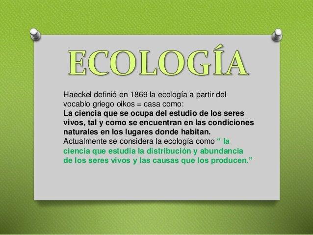 Haeckel definió en 1869 la ecología a partir del vocablo griego oikos = casa como: La ciencia que se ocupa del estudio de ...