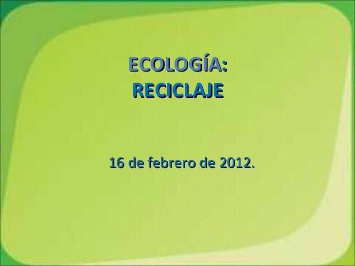 ECOLOGÍA:  RECICLAJE16 de febrero de 2012.