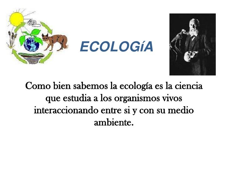 ECOLOGíAComo bien sabemos la ecología es la ciencia    que estudia a los organismos vivos interaccionando entre si y con s...