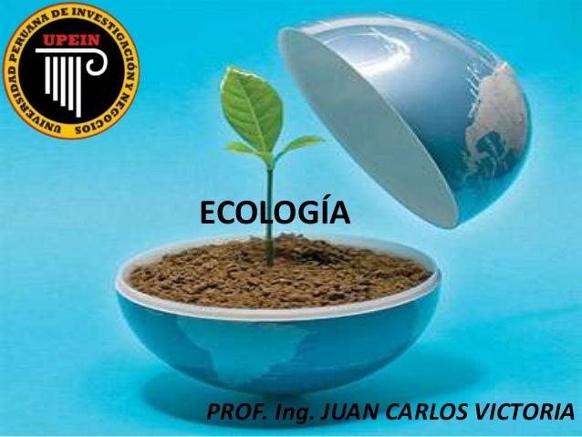 ECOLOGÍA PROF. Ing. JUAN CARLOS VICTORIA