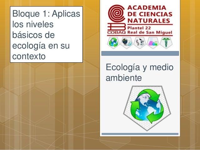 Ecología y medio ambiente Bloque 1: Aplicas los niveles básicos de ecología en su contexto