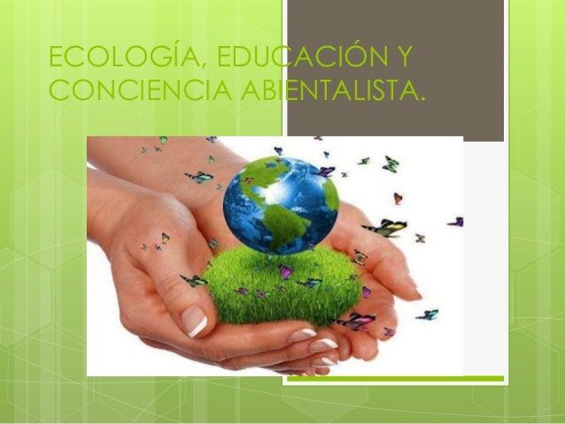 ECOLOGÍA, EDUCACIÓN Y CONCIENCIA ABIENTALISTA.