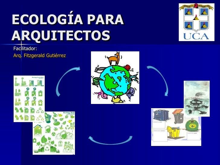 ECOLOGÍA PARA ARQUITECTOS<br />Facilitador:<br />Arq. Fitzgerald Gutiérrez<br />