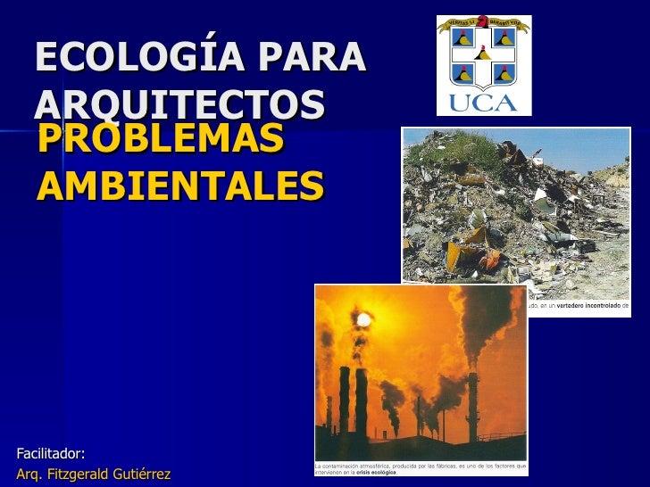 ECOLOGÍA PARA ARQUITECTOS Facilitador: Arq. Fitzgerald Gutiérrez PROBLEMAS AMBIENTALES