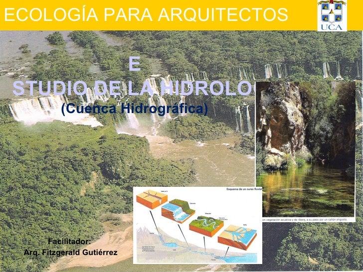 ECOLOGÍA PARA ARQUITECTOS Facilitador:  Arq. Fitzgerald Gutiérrez E STUDIO DE LA HIDROLOGÍA (Cuenca Hidrográfica)