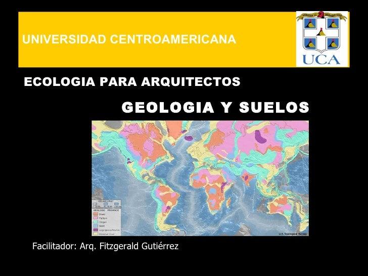 UNIVERSIDAD CENTROAMERICANA   ECOLOGIA PARA ARQUITECTOS                          GEOLOGIA Y SUELOS      Facilitador: Arq. ...