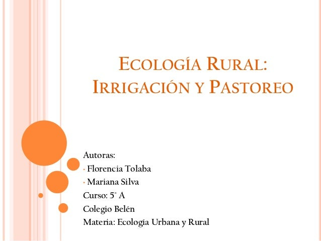 ECOLOGÍA RURAL:  IRRIGACIÓN Y PASTOREOAutoras:• Florencia Tolaba• Mariana SilvaCurso: 5° AColegio BelénMateria: Ecología U...