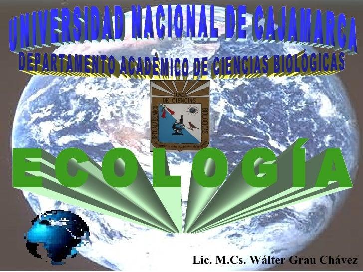 UNIVERSIDAD NACIONAL DE CAJAMARCA DEPARTAMENTO ACADÉMICO DE CIENCIAS BIOLÓGICAS ECOLOGÍA Lic. M.Cs. Wálter Grau Chávez