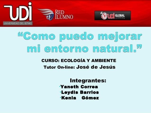 CURSO: ECOLOGÍA Y AMBIENTETutor On-line: José de JesúsIntegrantes:•Yaneth Correa•Leydis Barrios•Kenia Gómez