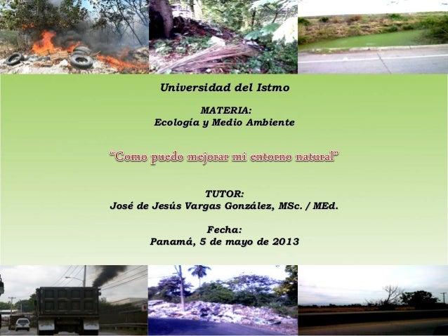 Universidad del IstmoUniversidad del IstmoMATERIA:MATERIA:Ecología y Medio AmbienteEcología y Medio AmbienteTUTOR:TUTO...
