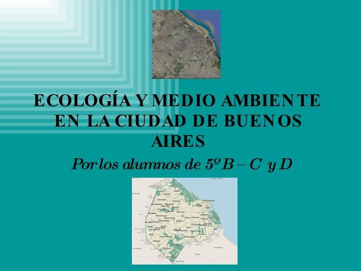 ECOLOGÍA Y MEDIO AMBIENTE EN LA CIUDAD DE BUENOS AIRES Por los alumnos de 5º B – C  y D