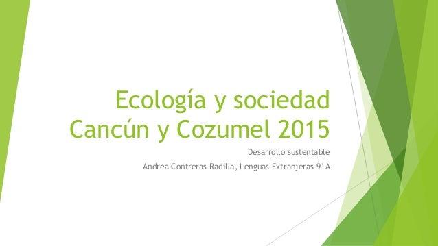 Ecología y sociedad Cancún y Cozumel 2015 Desarrollo sustentable Andrea Contreras Radilla, Lenguas Extranjeras 9°A