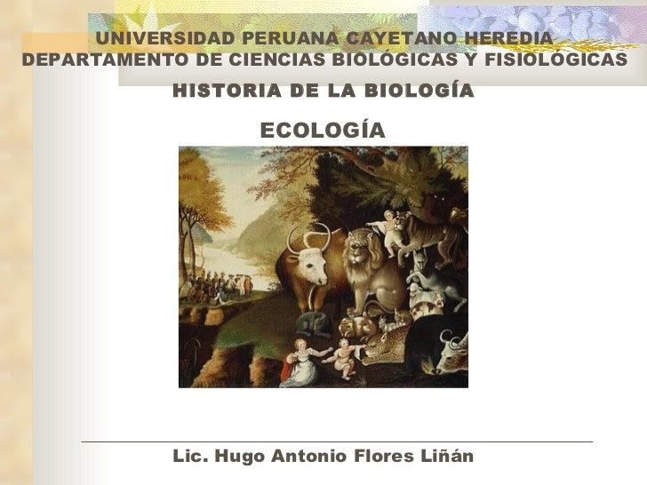 HISTORIA DE LA BIOLOGÍA ECOLOGÍA UNIVERSIDAD PERUANA CAYETANO HEREDIA DEPARTAMENTO DE CIENCIAS BIOLÓGICAS Y FISIOLÓGICAS L...