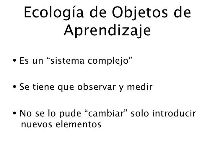 """Ecología de Objetos de        Aprendizaje • Es un """"sistema complejo""""  • Se tiene que observar y medir  • No se lo pude """"ca..."""