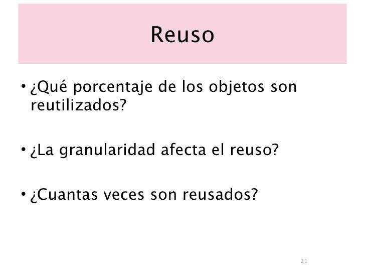 Reuso  • ¿Qué porcentaje de los objetos son   reutilizados?  • ¿La granularidad afecta el reuso?  • ¿Cuantas veces son reu...