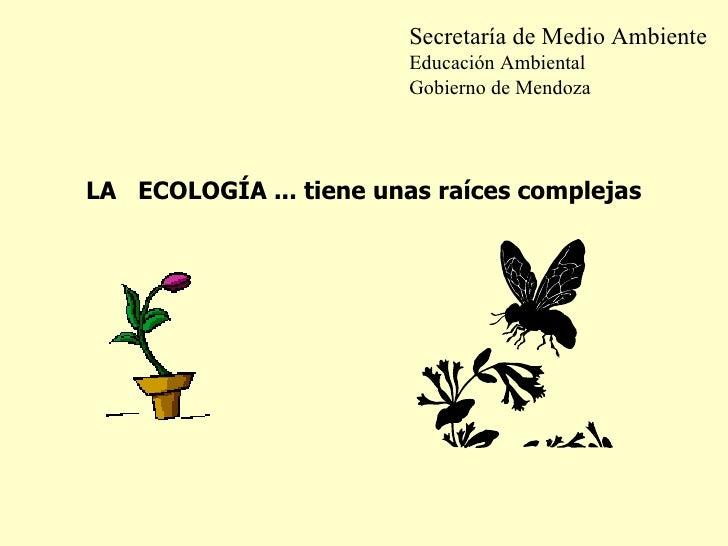 LA  ECOLOGÍA ... tiene unas raíces complejas Secretaría de Medio Ambiente Educación Ambiental Gobierno de Mendoza