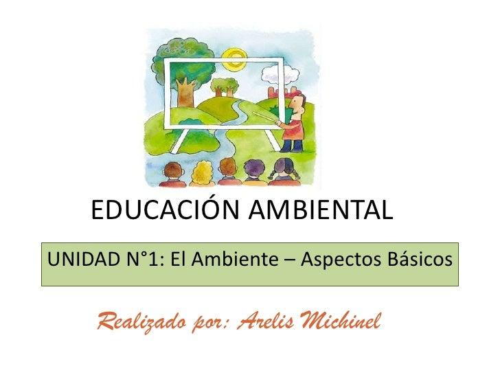 EDUCACIÓN AMBIENTALUNIDAD N°1: El Ambiente – Aspectos Básicos     Realizado por: Arelis Michinel