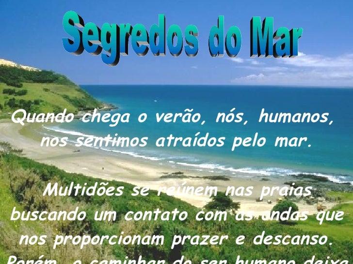 Segredos do Mar Quando chega o verão, nós, humanos,  nos sentimos atraídos pelomar. Multidões se reúnem nas praias buscan...