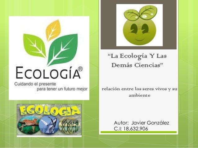 """""""La Ecología Y LasDemás Ciencias""""relación entre los seres vivos y suambienteAutor: Javier GonzálezC.I: 18,632,906"""