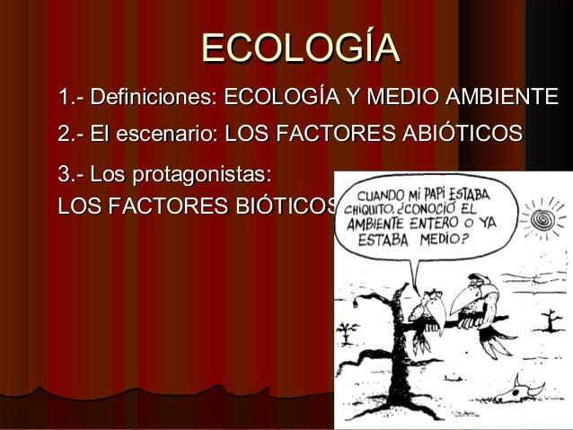 ECOLOGÍAECOLOGÍA 2.- El escenario: LOS FACTORES ABIÓTICOS2.- El escenario: LOS FACTORES ABIÓTICOS 1.- Definiciones: ECOLOG...