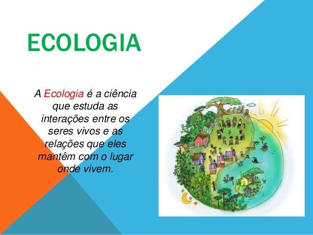 ECOLOGIA A Ecologia é a ciência que estuda as interações entre os seres vivos e as relações que eles mantêm com o lugar on...