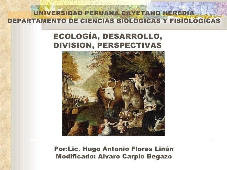 ECOLOGÍA, DESARROLLO, DIVISION, PERSPECTIVAS UNIVERSIDAD PERUANA CAYETANO HEREDIA DEPARTAMENTO DE CIENCIAS BIOLÓGICAS Y FI...